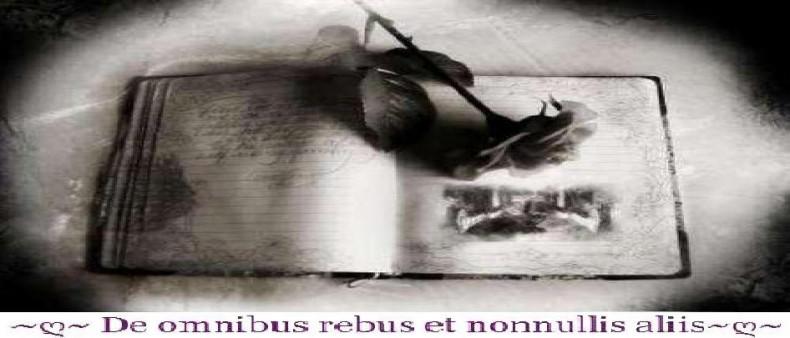 ~ღ~ De omnibus rebus et nonnullis aliis~ღ~